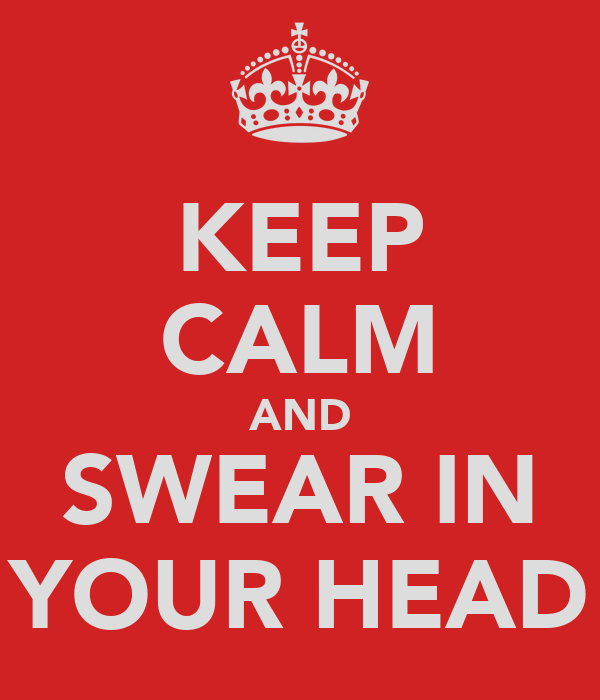 KEEP CALM AND SWEAR IN YOUR HEAD