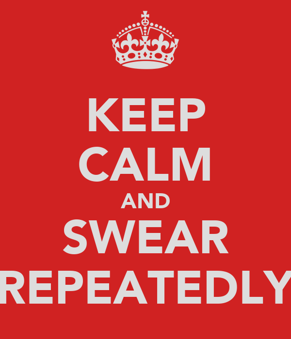 KEEP CALM AND SWEAR REPEATEDLY