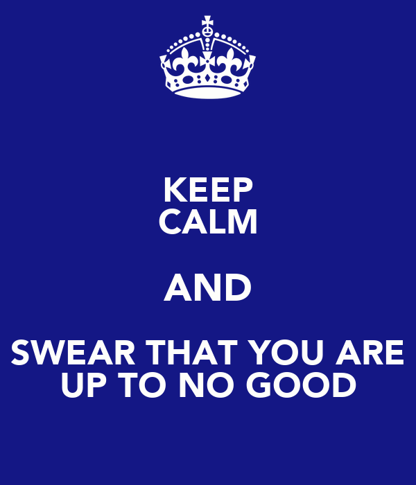 KEEP CALM AND SWEAR THAT YOU ARE UP TO NO GOOD