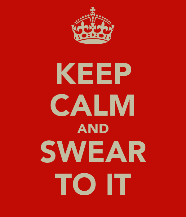 KEEP CALM AND SWEAR TO IT