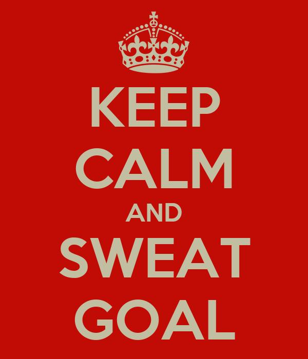 KEEP CALM AND SWEAT GOAL