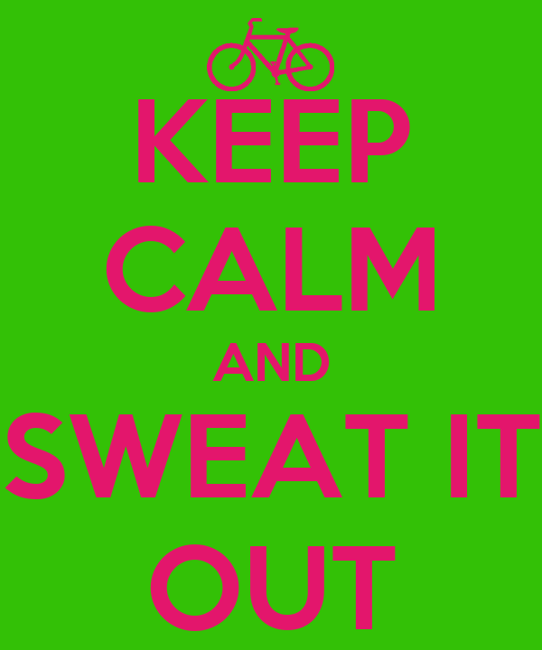 KEEP CALM AND SWEAT IT OUT