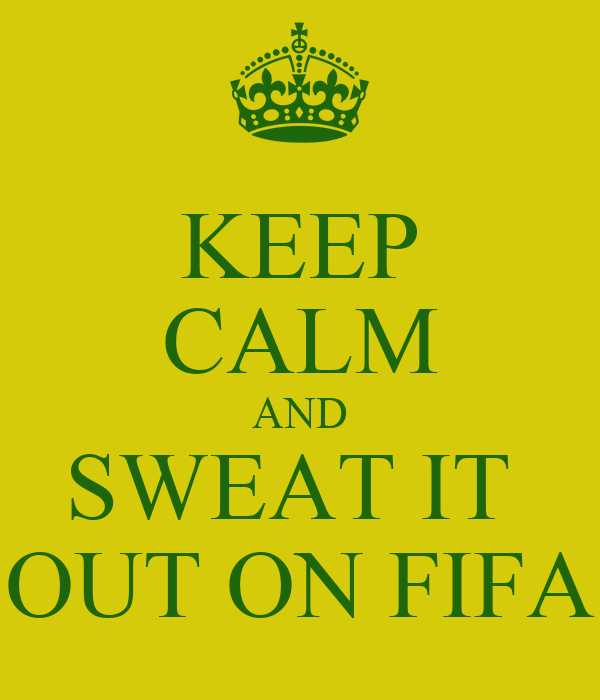 KEEP CALM AND SWEAT IT  OUT ON FIFA