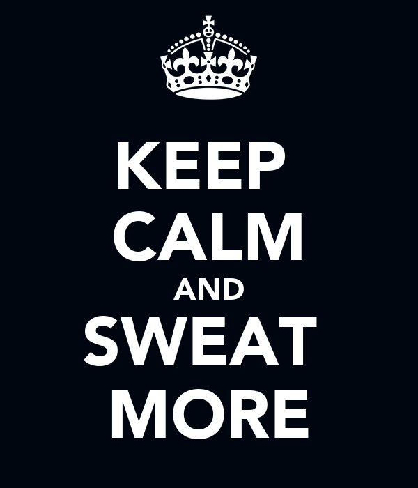 KEEP  CALM AND SWEAT  MORE