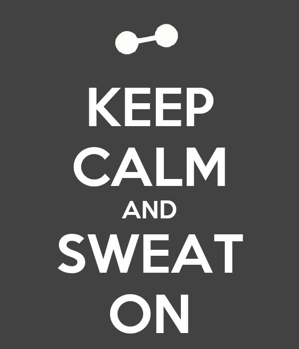 KEEP CALM AND SWEAT ON