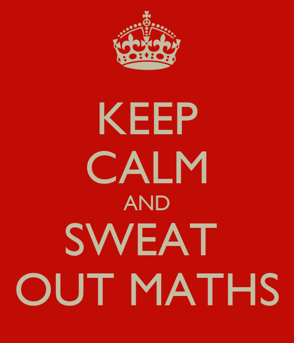 KEEP CALM AND SWEAT  OUT MATHS