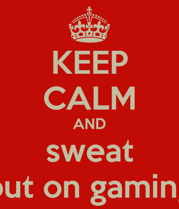 KEEP CALM AND sweat out on gaming