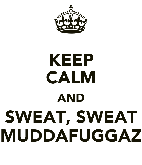 KEEP CALM AND SWEAT, SWEAT MUDDAFUGGAZ