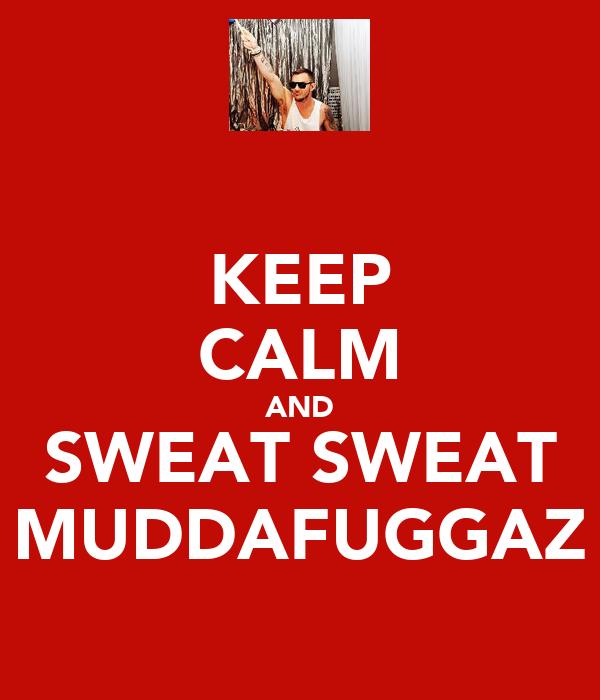 KEEP CALM AND SWEAT SWEAT MUDDAFUGGAZ