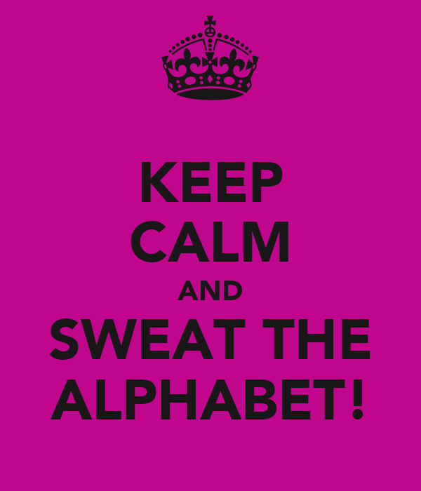 KEEP CALM AND SWEAT THE ALPHABET!