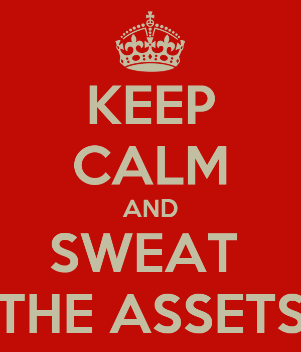 KEEP CALM AND SWEAT  THE ASSETS