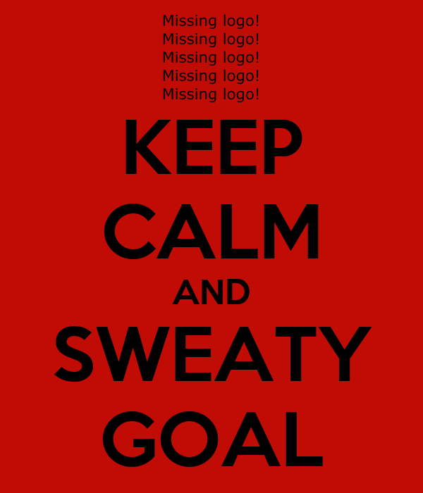 KEEP CALM AND SWEATY GOAL