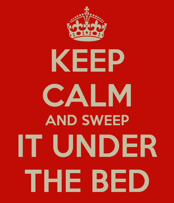 KEEP CALM AND SWEEP IT UNDER THE BED