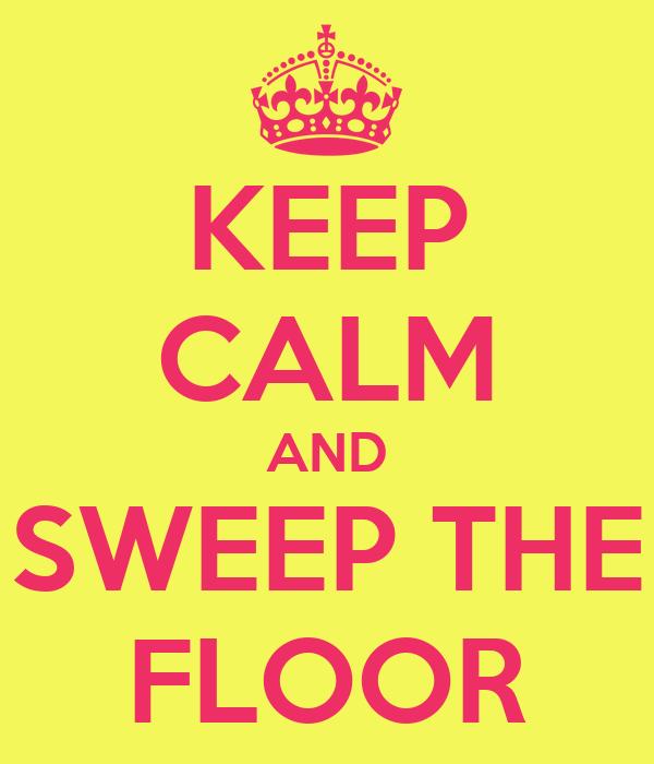 KEEP CALM AND SWEEP THE FLOOR