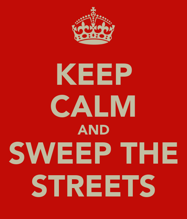 KEEP CALM AND SWEEP THE STREETS