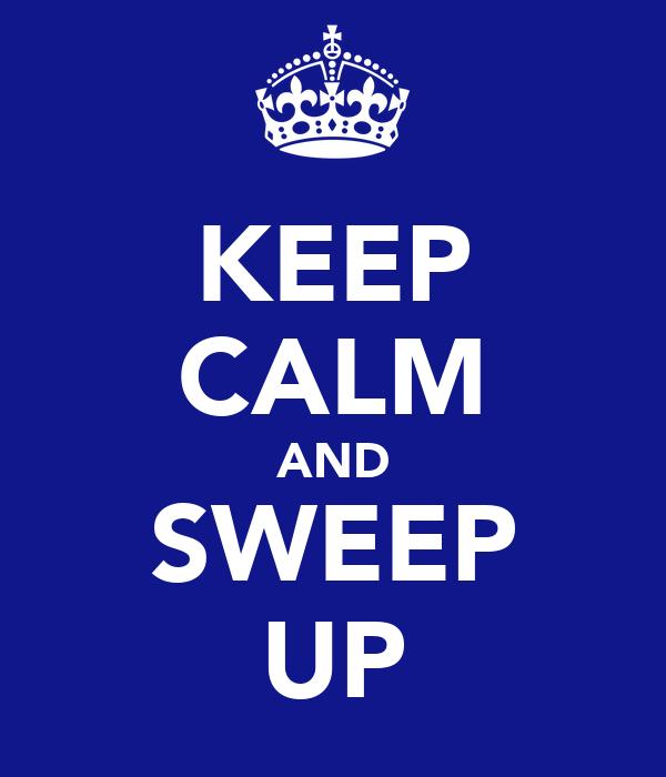 KEEP CALM AND SWEEP UP