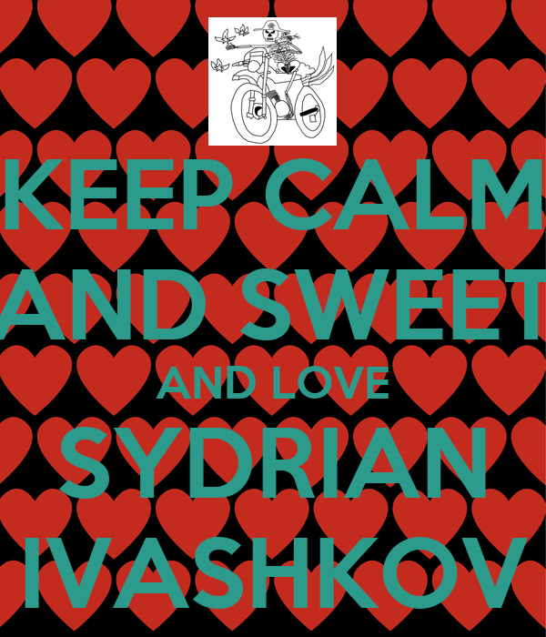 KEEP CALM AND SWEET AND LOVE SYDRIAN IVASHKOV