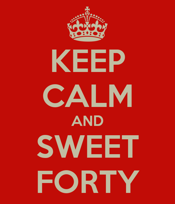 KEEP CALM AND SWEET FORTY