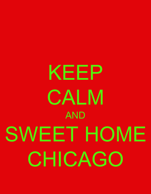 KEEP CALM AND SWEET HOME CHICAGO