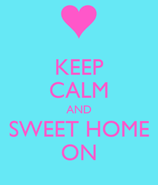 KEEP CALM AND SWEET HOME ON