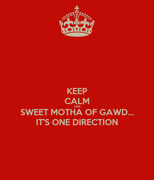 KEEP CALM AND SWEET MOTHA OF GAWD... IT'S ONE DIRECTION