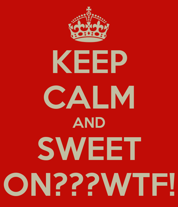 KEEP CALM AND SWEET ON???WTF!