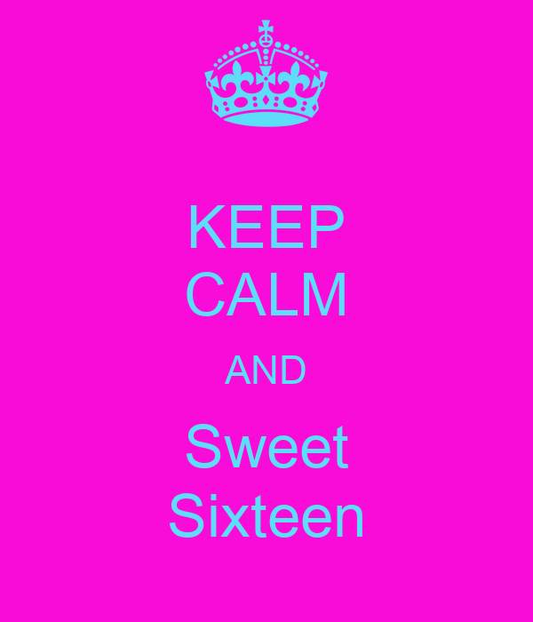 KEEP CALM AND Sweet  Sixteen