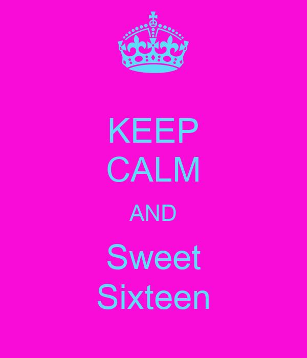 KEEP CALM AND Sweet  Sixteen