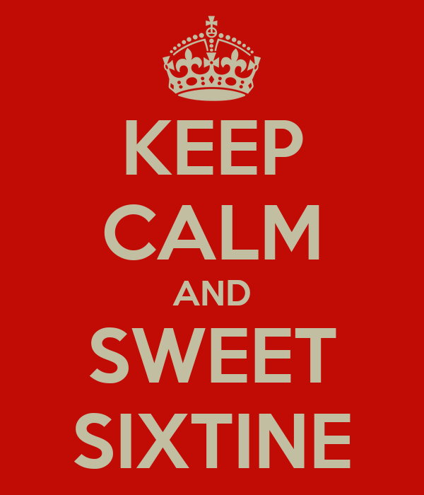 KEEP CALM AND SWEET SIXTINE