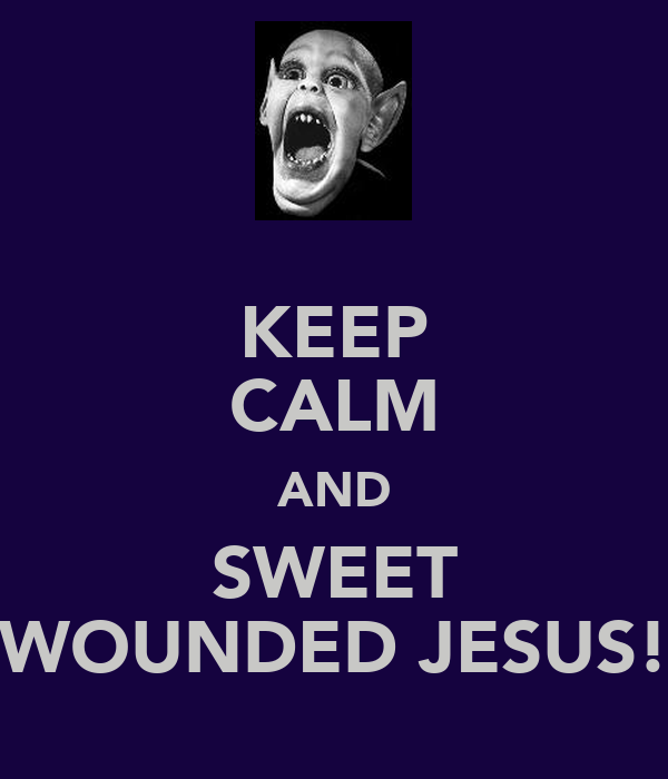 KEEP CALM AND SWEET WOUNDED JESUS!