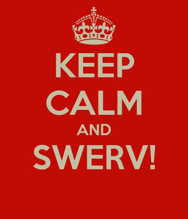 KEEP CALM AND SWERV!