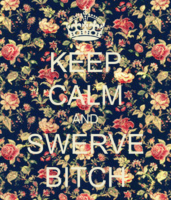 KEEP CALM AND SWERVE BITCH