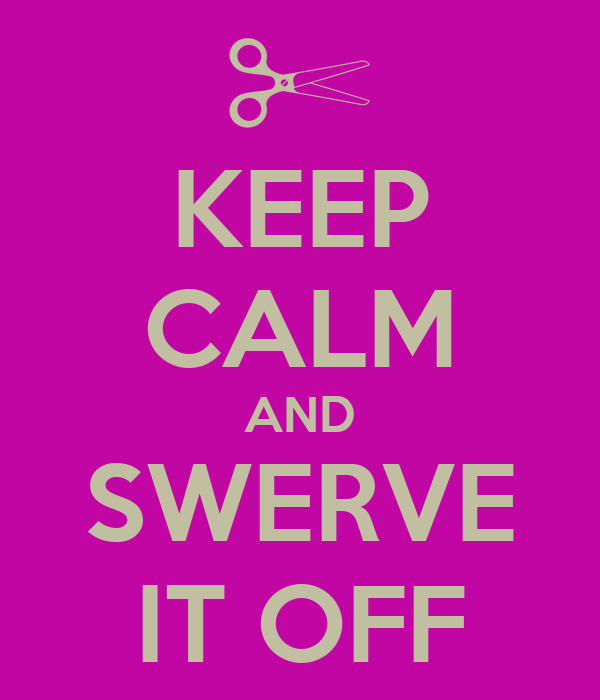 KEEP CALM AND SWERVE IT OFF