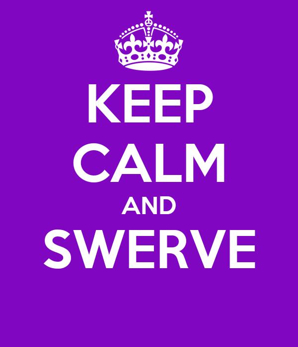 KEEP CALM AND SWERVE