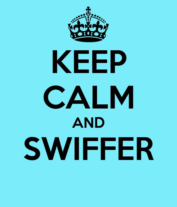 KEEP CALM AND SWIFFER