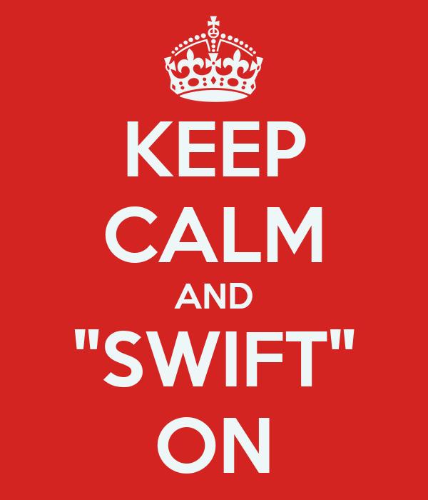 "KEEP CALM AND ""SWIFT"" ON"