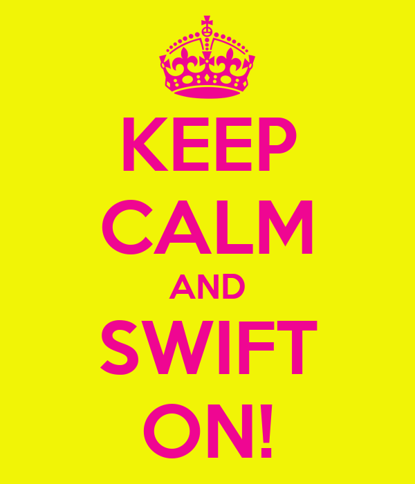 KEEP CALM AND SWIFT ON!