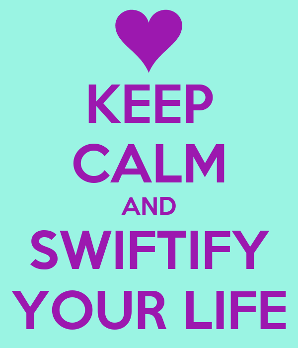 KEEP CALM AND SWIFTIFY YOUR LIFE