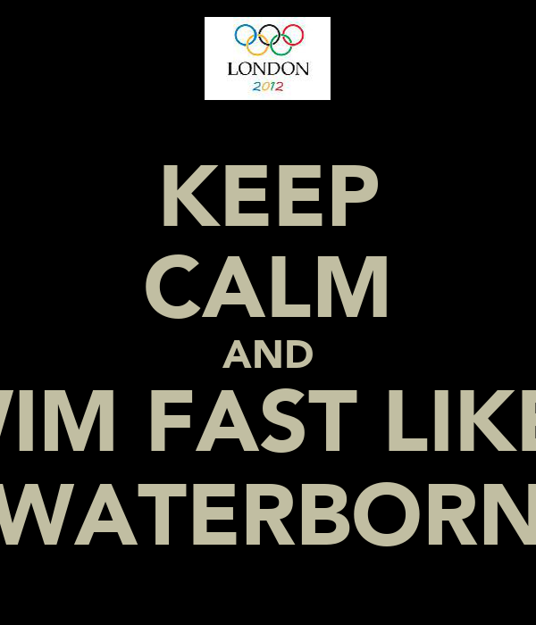 KEEP CALM AND SWIM FAST LIKE A WATERBORN