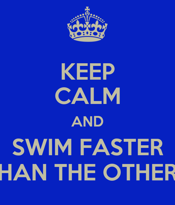 KEEP CALM AND SWIM FASTER THAN THE OTHERS