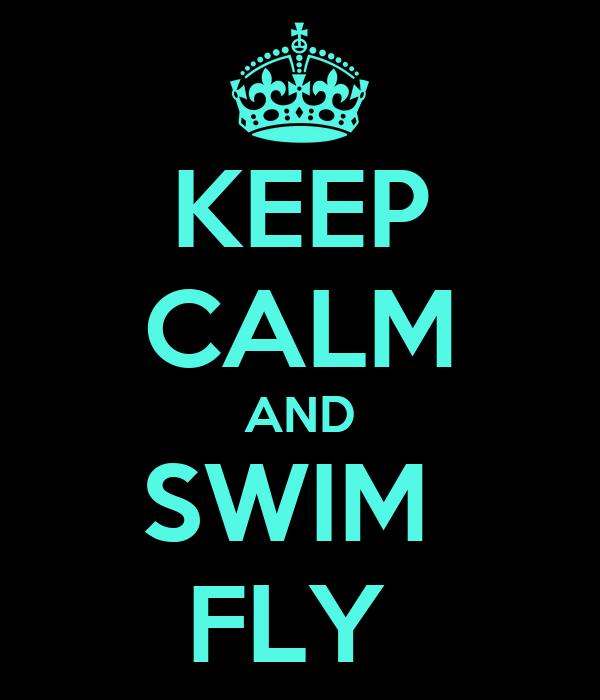 KEEP CALM AND SWIM  FLY