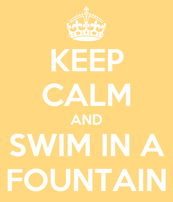 KEEP CALM AND SWIM IN A FOUNTAIN