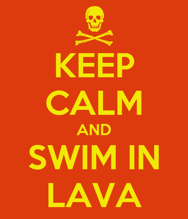 KEEP CALM AND SWIM IN LAVA