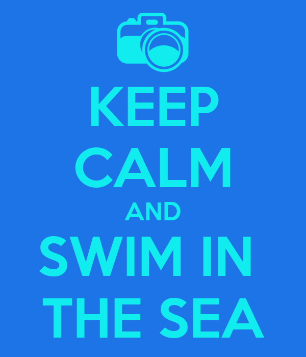 KEEP CALM AND SWIM IN  THE SEA