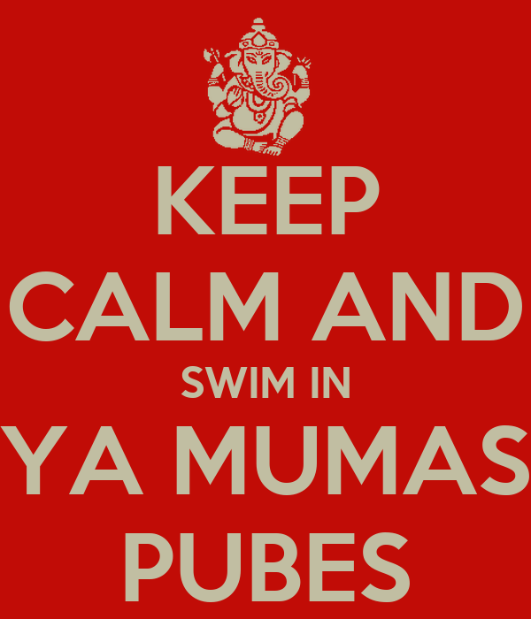 KEEP CALM AND SWIM IN YA MUMAS PUBES