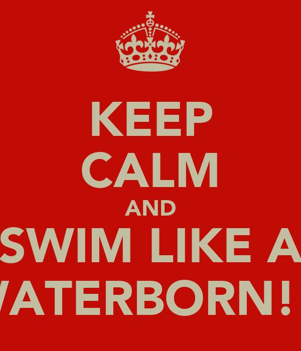 KEEP CALM AND SWIM LIKE A WATERBORN!!!