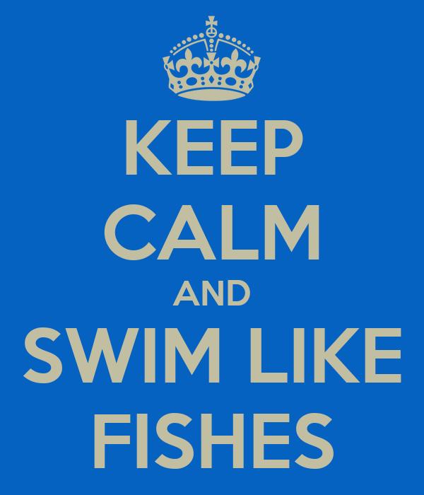 KEEP CALM AND SWIM LIKE FISHES