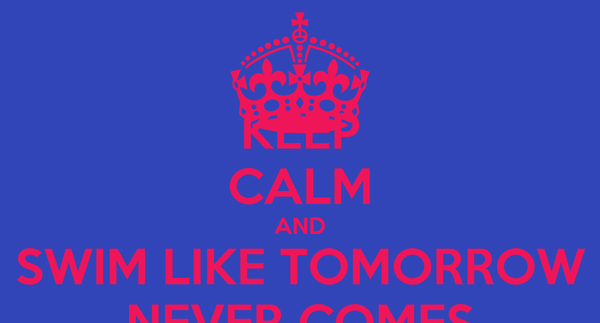 KEEP CALM AND SWIM LIKE TOMORROW NEVER COMES