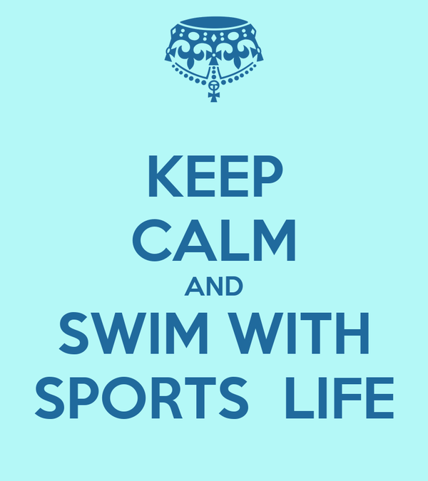 KEEP CALM AND SWIM WITH SPORTS  LIFE