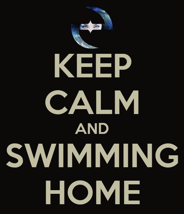 KEEP CALM AND SWIMMING HOME